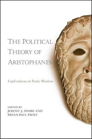 The Political Theory of Aristophanes : Explorations in Poetic Wisdom - Jeremy J. Mhire
