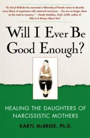 Will I Ever Be Good Enough? : Healing the Daughters of Narcissistic Mothers :  Healing the Daughters of Narcissistic Mothers - Karyl McBride