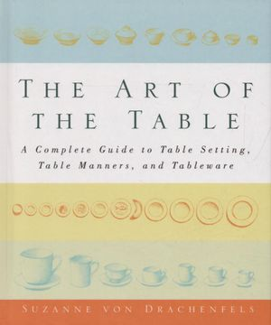 The Art of the Table : A Complete Guide to Table Setting, Table Manners, and Tableware - Suzanne Von Drachenfels