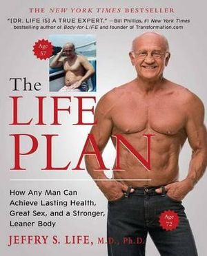 The Life Plan : How Any Man Can Achieve Lasting Health, Great Sex, and a Stronger, Leaner Body - Jeffry S Life