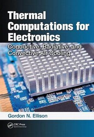 Thermal Computations for Electronics: Conductive, Radiative, and Convective Air Cooling Gordon N. Ellison