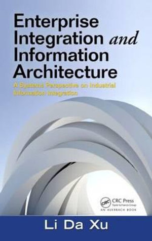 Enterprise Integration and Information Architecture : A Systems Perspective on Industrial Information Integration - Li Xu