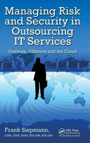 Managing Risk and Security in Outsourcing IT Services : Onshore, Offshore and the Cloud - Frank Siepmann