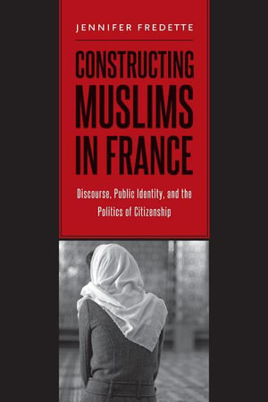 Constructing Muslims in France : Discourse, Public Identity, and the Politics of Citizenship - Jennifer Fredette