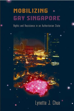 Mobilizing Gay Singapore : Rights and Resistance in an Authoritarian State - Lynette J Chua