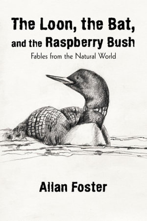 The Loon, the Bat, and the Raspberry Bush : Fables from the Natural World - Allan Foster