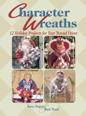 Character Wreaths : 12 Holiday Projects for Year 'round D??cor - Kasey Rogers