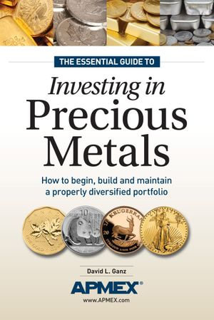 The Essential Guide to Investing in Precious Metals : How to Begin, Build and Maintain a Properly Diversified Portfolio - David L. Ganz