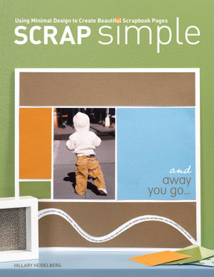 Scrap Simple : Using Minimal Design to Create Beautiful Scrapbook Pages - Hillary Heidelberg