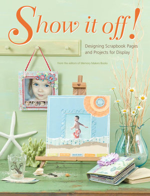 Show It Off : Scrapbook Pages And Projects To Display - Editors of Memory Makers