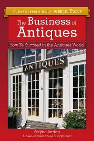 The Business of Antiques: How to Succeed in the Antiques World Wayne Jordan