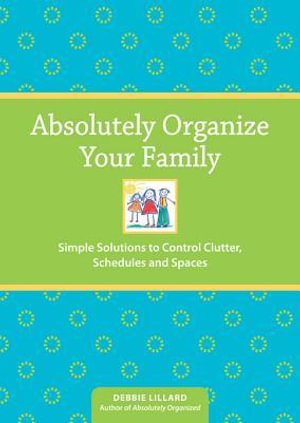 Absolutely Organize Your Family : Simple Solutions to Control Clutter, Schedules & Spaces - Debbie Lillard