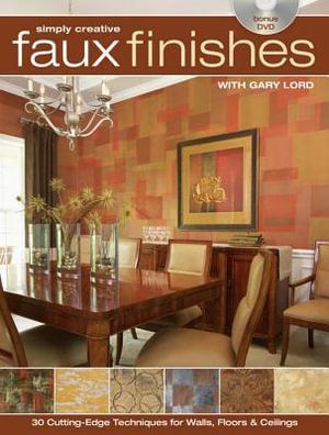 Simply Creative Faux Finishes with Gary Lord : 30 Cutting Edge Techniques for Walls, Floors and Ceilings - Gary Lord
