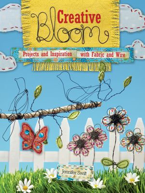 Creative Bloom : Projects and Inspiration with Fabric and Wire - Jennifer Swift