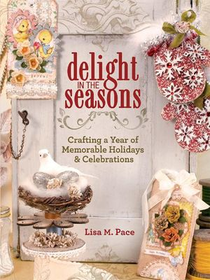 Delight in the Seasons : Crafting a Year of Memorable Holidays and Celebrations - Lisa M. Pace