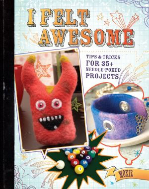 I Felt Awesome : Tips and Tricks for 35+ Needle-Poked Projects - Moxie Moxie