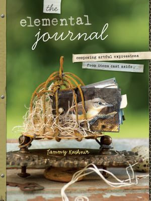 The Elemental Journal : Composing Artful Expressions from Items Cast Aside - Tammy Kushnir