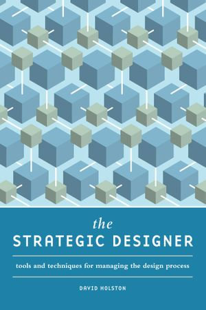 The Strategic Designer : Tools & Techniques for Managing the Design Process - David Holston