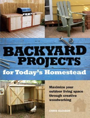 Backyard Projects for Today's Homestead - Chris Gleason