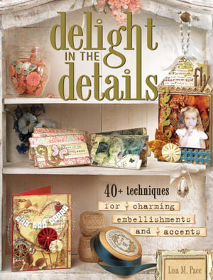 Delight in the Details : 40+ Techniques for Charming Embellishments and Accents - Lisa M. Pace