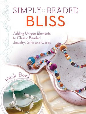 Simply Beaded Bliss : Adding Unique Elements to Classic Beaded Jewelry, Gifts and Cards - Heidi Boyd