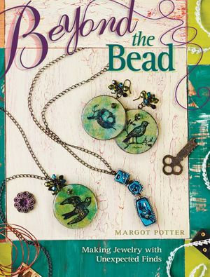 Beyond The Bead : Making Jewelry With Unexpected Finds - Margot Potter