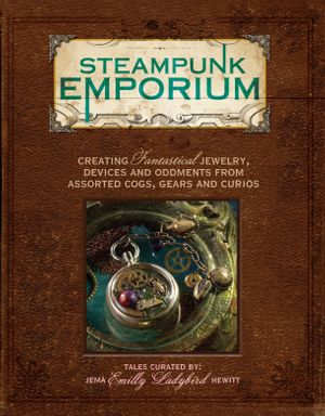 Steampunk Emporium : Creating Fantastical Jewelry, Devices and Oddments from Assorted Cogs, Gears and Curios - Jema