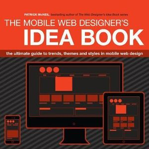 The Mobile Web Designer's Idea Book : The Ultimate Guide to Trends, Themes and Styles in Mobile Web Design - Patrick McNeil