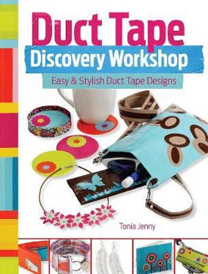 Duct Tape Discovery Workshop : Easy and Stylish Duct Tape Designs - Tonia Jenny