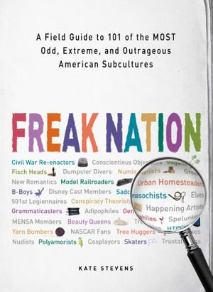 Freak Nation : A Field Guide to 101 of the Most Odd, Extreme, and Outrageous American Subcultures - Kate Stevens