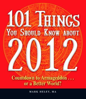 101 Things You Should Know about 2012 : Countdown to Armageddonor a Better World - Mark Heley