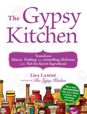 The Gypsy Kitchen : Transform Almost Nothing Into Something Delicious with Not-So-Secret Ingredients - Lisa Lamme
