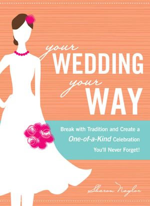 Your Wedding, Your Way : Break with Tradition and Create a One-of-a-Kind Celebration You'll Never Forget! - Sharon Naylor