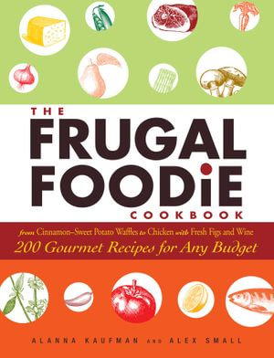 The Frugal Foodie Cookbook : 200 Gourmet Recipes for Any Budget - Alanna Kaufman
