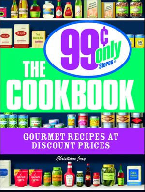 The 99 Cent Only Stores Cookbook : Gourmet Recipes at Discount Prices - Christiane Jory