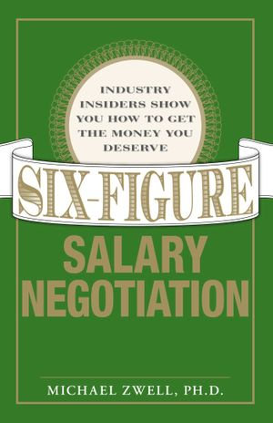 Six Figure Salary Negotiation : Industry Insiders Get You the Money You Deserve - Michael Zwell