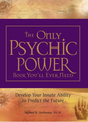The Only Psychic Power Book You'll Ever Need : Discover Your Innate Ability to Unlock the Mystery of Today and Predict the Future Tomorrow - Michael R. Hathaway