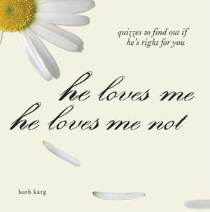 He Loves Me, He Loves Me Not : Quizzes to Find out if He's Right for you - Barb Karg