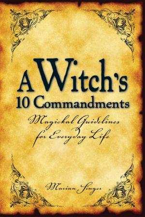 A Witch's 10 Commandments : Magickal Guidelines for Everyday Life - Marian Singer