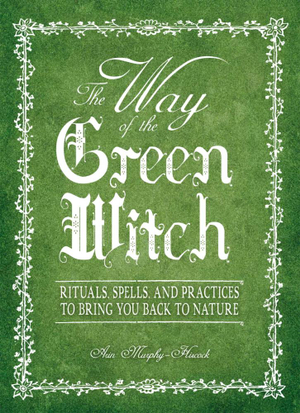 The Way Of The Green Witch : Rituals, Spells, And Practices to Bring You Back to Nature - Arin Murphy-Hiscock