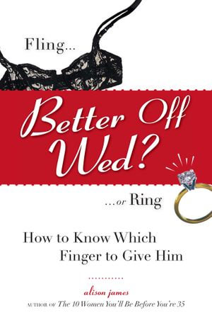 Better Off Wed? : Fling to Ring--how to Know Which Finger to Give Him - Alison James