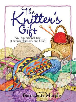 The Knitter's Gift : An Inspirational Bag of Words, Wisdom, and Craft - Bernadette Murphy