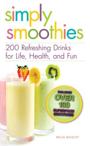 Simply Smoothies : 200 Refreshing Drinks for Life, Health, and Fun - Delia Quigley