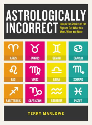 Astrologically Incorrect : Unlock the Secrets of the Signs to Get What You Want When You Want! - Terry Marlowe
