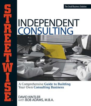 Streetwise Independent Consulting : Your Comprehensive Guide to Building Your Own Consulting Business - David Kintler