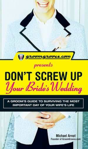 GroomGroove.com Presents Don't Screw Up Your Bride's Wedding : A Grooms Guide to Surviving the Most Important Day of Your Wife's Life - Michael Arnot