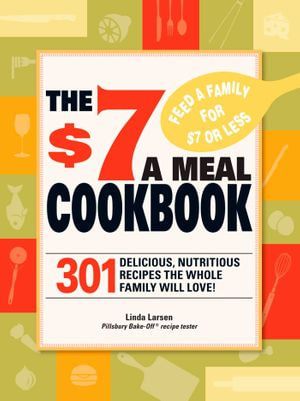 The $7 Meals Cookbook : 301 Delicious Dishes You Can Make for Seven Dollars or Less - Linda Larsen