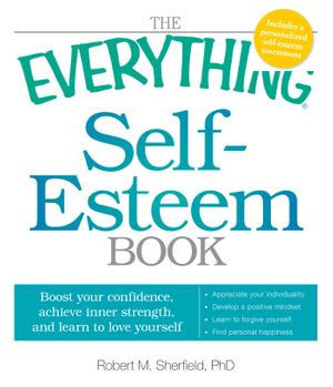 The Everything Self-Esteem Book : Boost Your Confidence, Achieve Inner Strength, and Learn to Love Yourself - Robert M. Sherfield