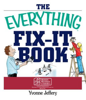 The Everything Fix- It Book : From Clogged Drains and Gutters, to Leaky Faucets and Toilets--All You Need to Get the Job Done - Yvonne Jeffery