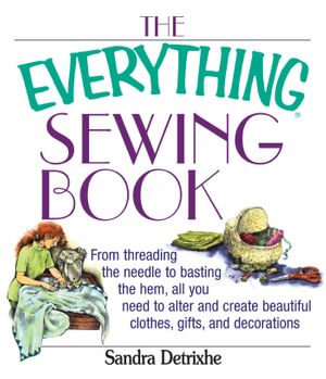 The Everything Sewing Book : From Threading the Needle to Basting the Hem, All You Need to Alter and Create Beautiful Clothes, Gifts, and Decorations - Sandra Detrixhe